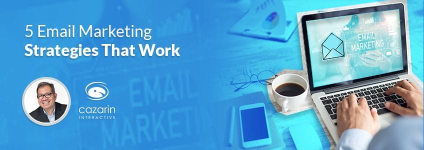 5 Email Marketing Strategies That Work